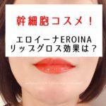 エロイーナ評判の楽天1位【幹細胞リップグロス】使った効果は?